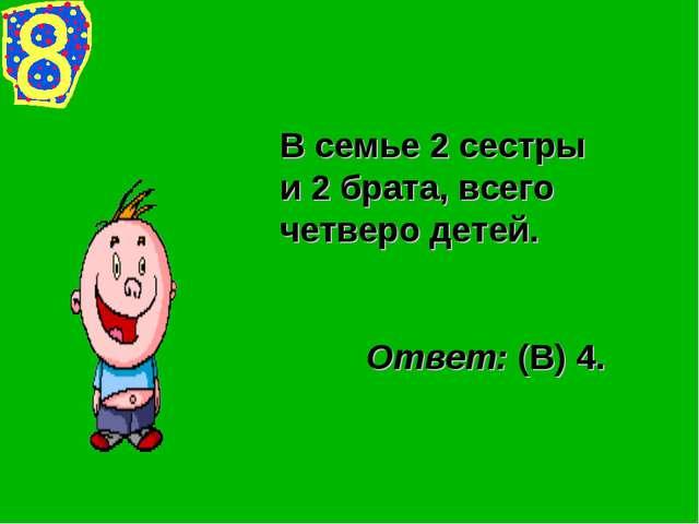 В семье 2 сестры и 2 брата, всего четверо детей. Ответ: (В) 4.