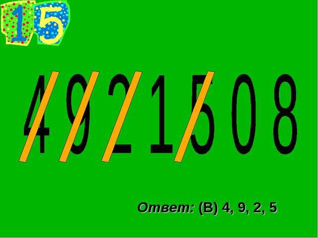 Ответ: (В) 4, 9, 2, 5