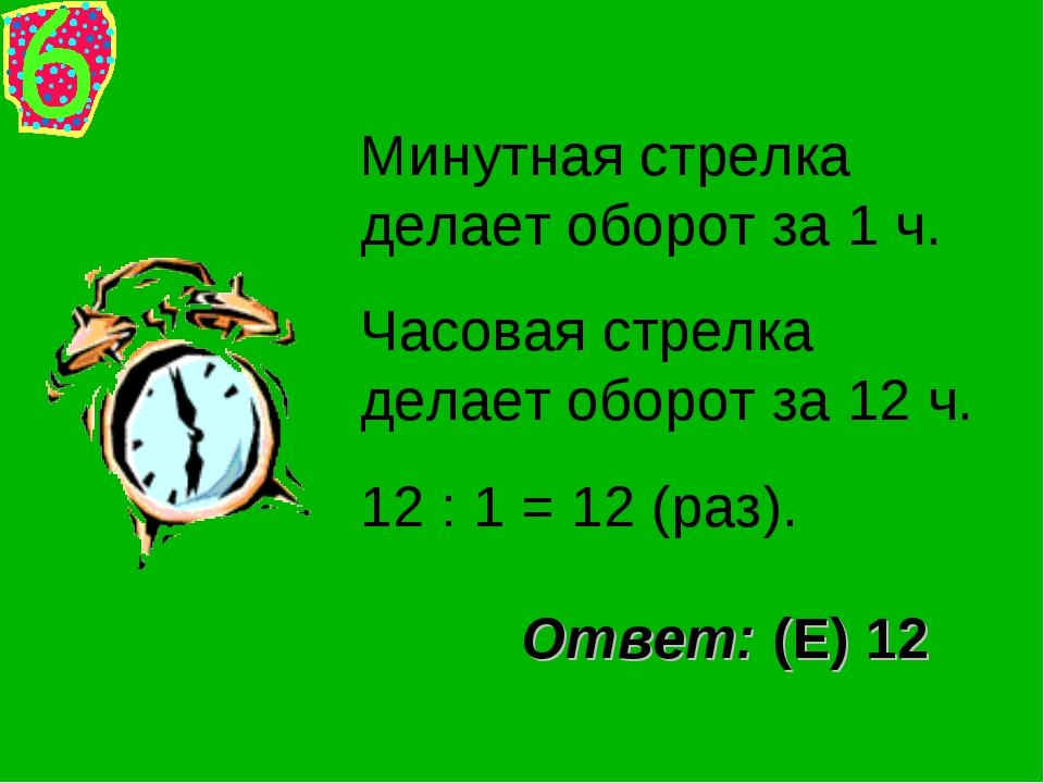 Минутная стрелка делает оборот за 1 ч. Часовая стрелка делает оборот за 12 ч....