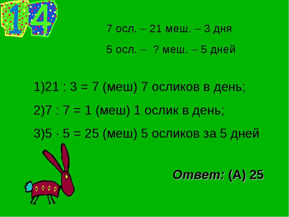 7 осл. – 21 меш. – 3 дня 5 осл. – ? меш. – 5 дней 21 : 3 = 7 (меш) 7 осликов...