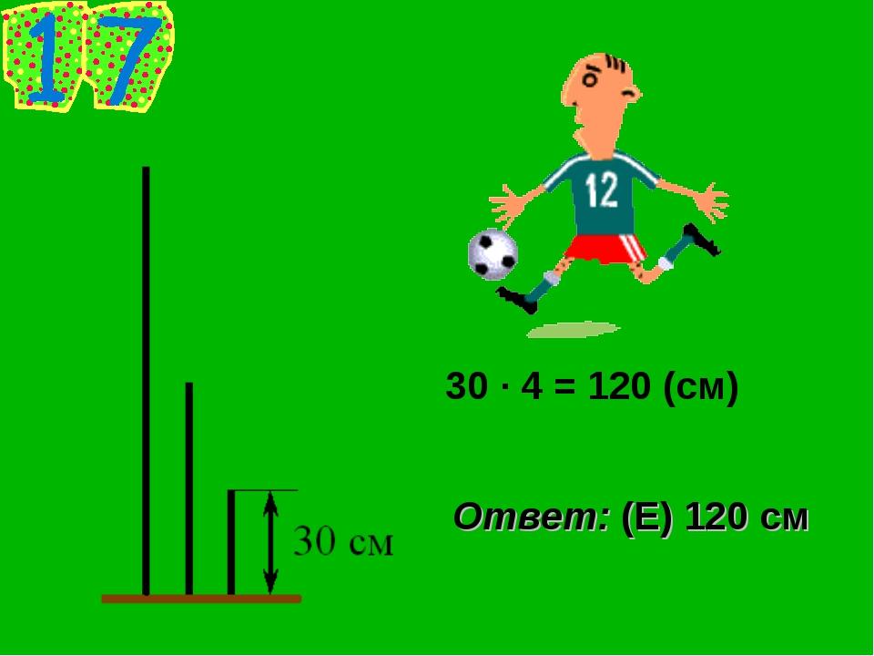 30 · 4 = 120 (см) Ответ: (Е) 120 см