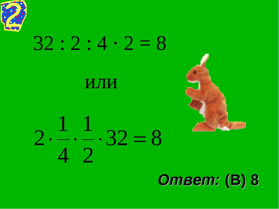 32 : 2 : 4 · 2 = 8 или Ответ: (В) 8