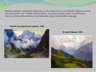 Картины Кавказа художника конкретны, и эта конкретность настроений. Каждое по