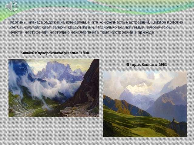 Картины Кавказа художника конкретны, и эта конкретность настроений. Каждое по...