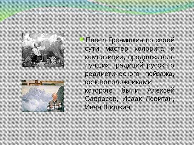 Павел Гречишкин по своей сути мастер колорита и композиции, продолжатель лучш...