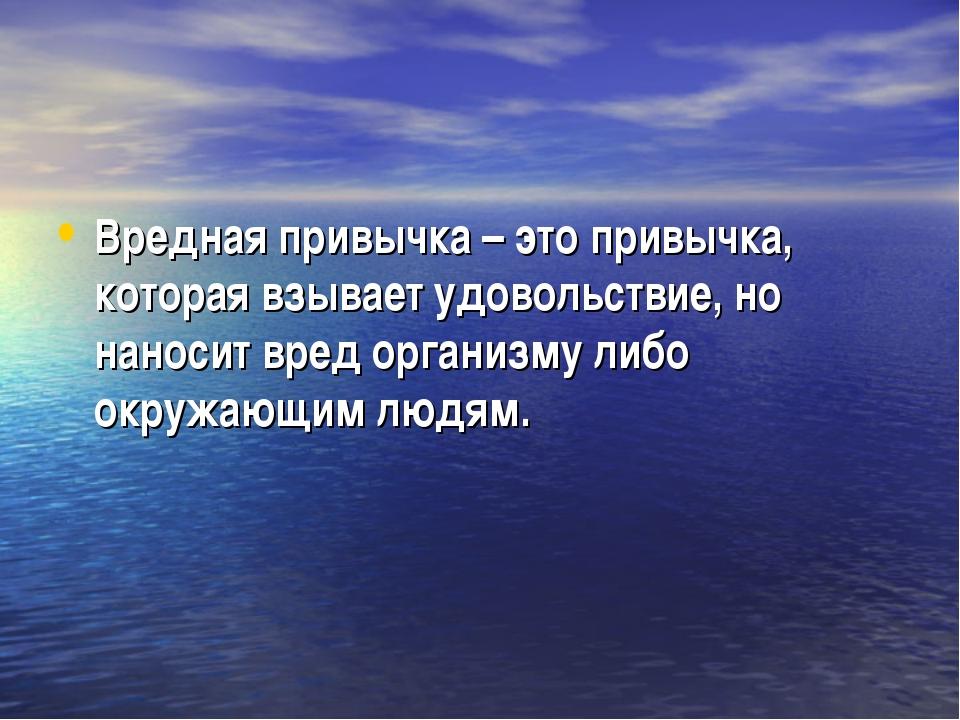 Вредная привычка – это привычка, которая взывает удовольствие, но наносит вре...