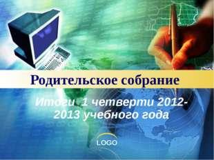 Родительское собрание Итоги 1 четверти 2012-2013 учебного года LOGO