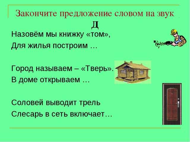 Закончите предложение словом на звук Д Назовём мы книжку «том», Для жилья пос...