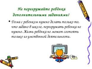Не перегружайте ребёнка дополнительными заданиями! Дома с ребенком нужно дела