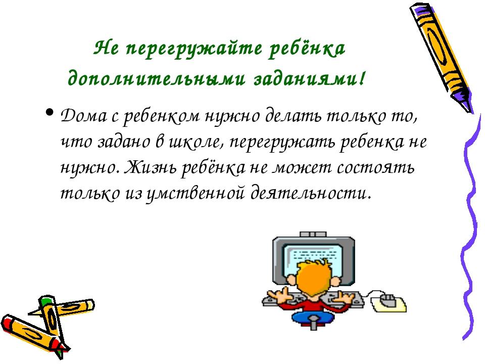 Не перегружайте ребёнка дополнительными заданиями! Дома с ребенком нужно дела...