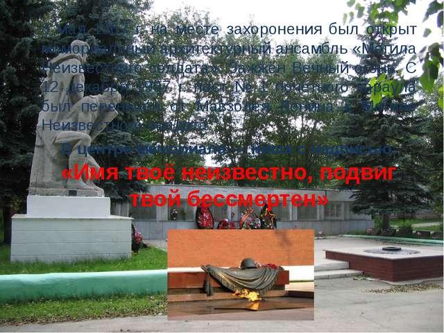 8 мая 1967 г. на месте захоронения был открыт мемориальный архитектурный анса...