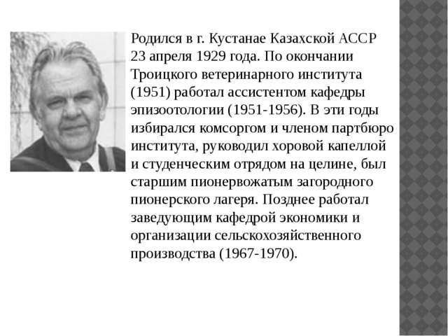 Родился в г. Кустанае Казахской АССР 23 апреля 1929 года. По окончании Троицк...