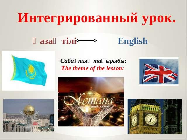 Интегрированный урок. Қазақ тілі English Сабақтың тақырыбы: The theme of the...