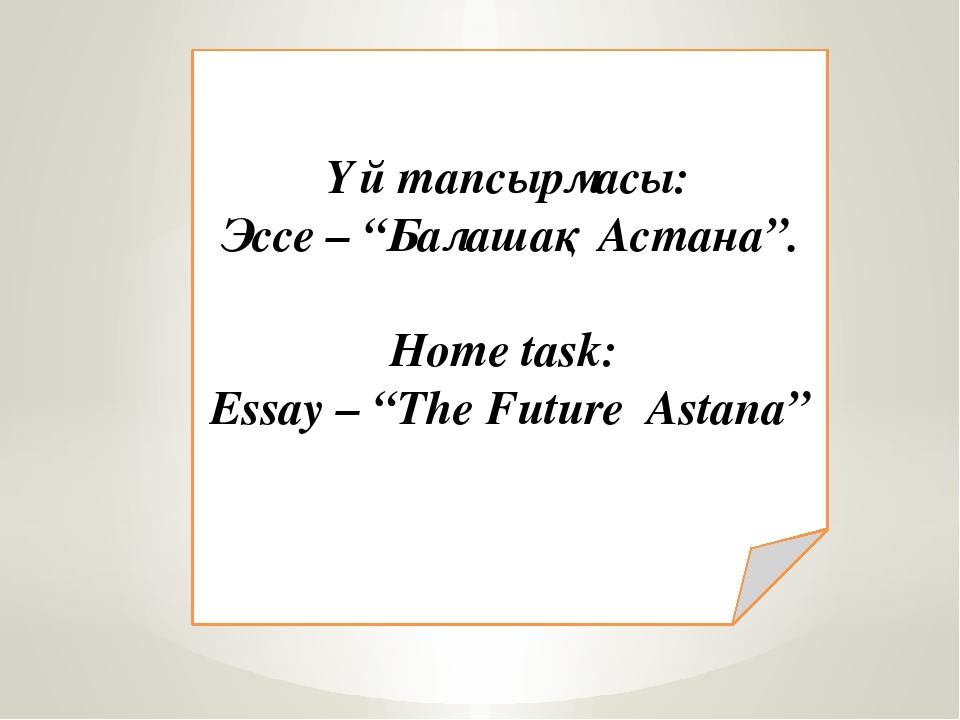 """Үй тапсырмасы: Эссе – """"Балашақ Астана"""". Home task: Essay – """"The Future Astana"""""""