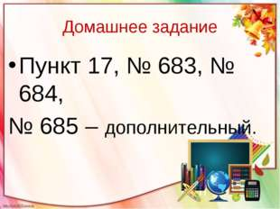 Домашнее задание Пункт 17, № 683, № 684, № 685 – дополнительный.