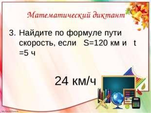 Математический диктант Найдите по формуле пути скорость, если S=120 км и t =5