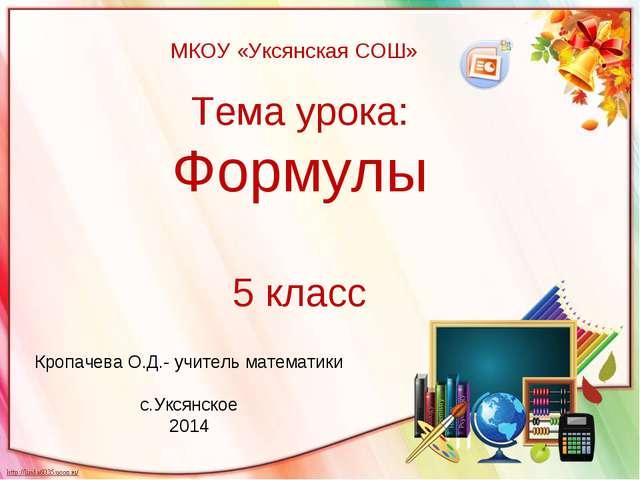 Тема урока: Формулы 5 класс Кропачева О.Д.- учитель математики с.Уксянское 2014