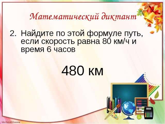 Математический диктант Найдите по этой формуле путь, если скорость равна 80 к...