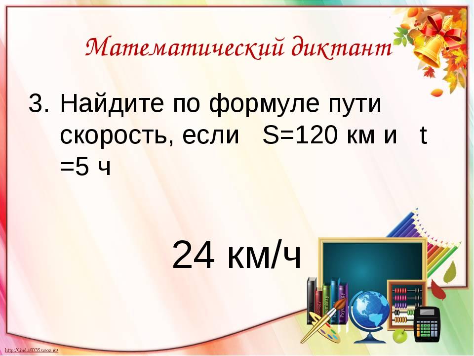 Математический диктант Найдите по формуле пути скорость, если S=120 км и t =5...