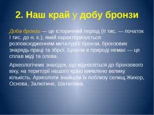 2. Наш край у добу бронзи Доба бронзи — це історичний період (II тис. — почат