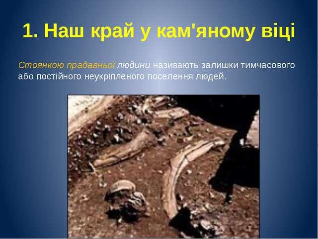 1. Наш край у кам'яному віці Стоянкою прадавньої людини називають залишки тим...