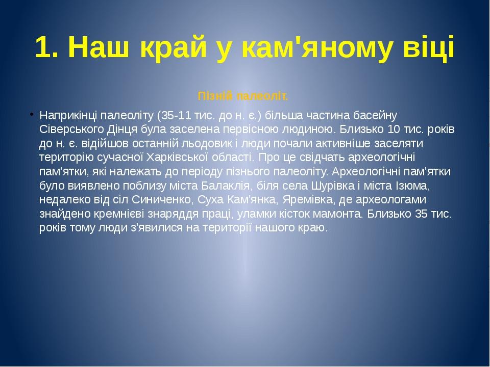 1. Наш край у кам'яному віці Пізній палеоліт. Наприкінці палеоліту (35-11 тис...