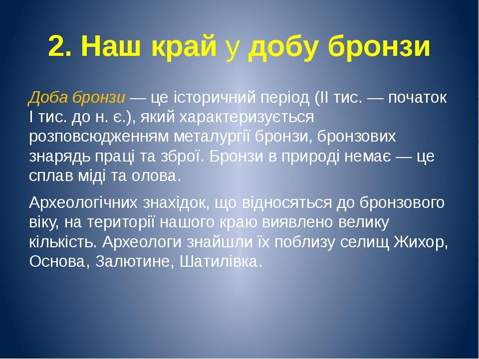 2. Наш край у добу бронзи Доба бронзи — це історичний період (II тис. — почат...