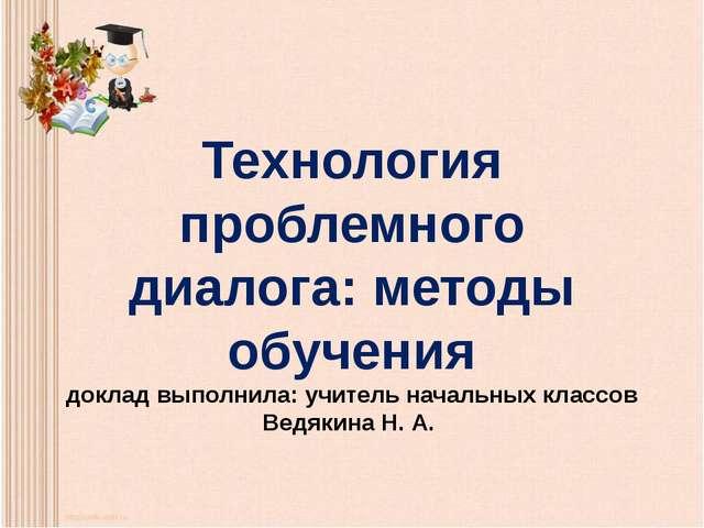Технология проблемного диалога: методы обучения доклад выполнила: учитель нач...