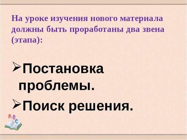 На уроке изучения нового материала должны быть проработаны два звена (этапа):...