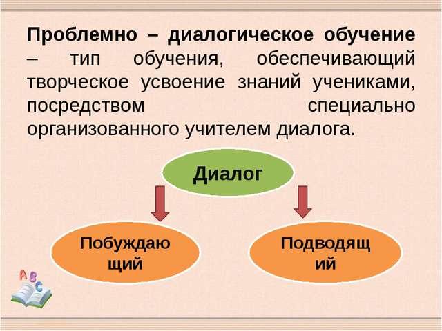 Проблемно – диалогическое обучение – тип обучения, обеспечивающий творческое...