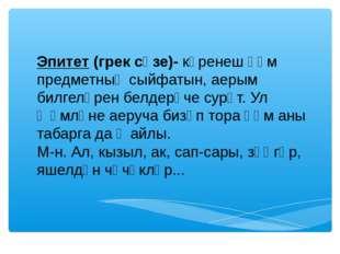 Эпитет (грек сүзе)- күренеш һәм предметның сыйфатын, аерым билгеләрен белдер