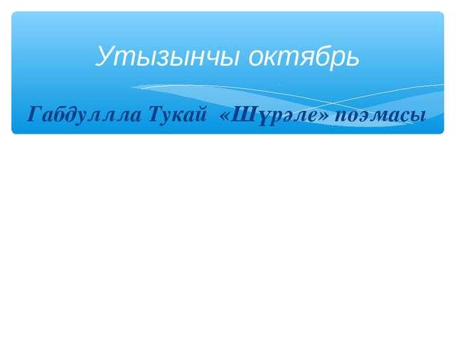 Габдуллла Тукай «Шүрәле» поэмасы Утызынчы октябрь