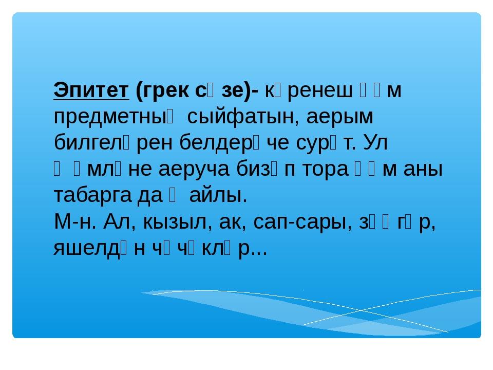 Эпитет (грек сүзе)- күренеш һәм предметның сыйфатын, аерым билгеләрен белдер...