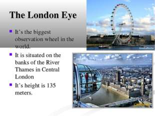 The London Eye It's the biggest observation wheel in the world. It is situate
