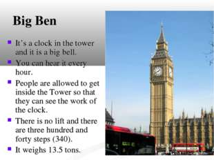 Big Ben It's a clock in the tower and it is a big bell. You can hear it every