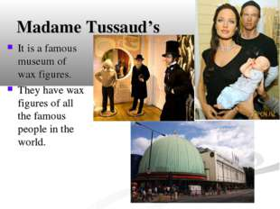 Madame Tussaud's It is a famous museum of wax figures. They have wax figures