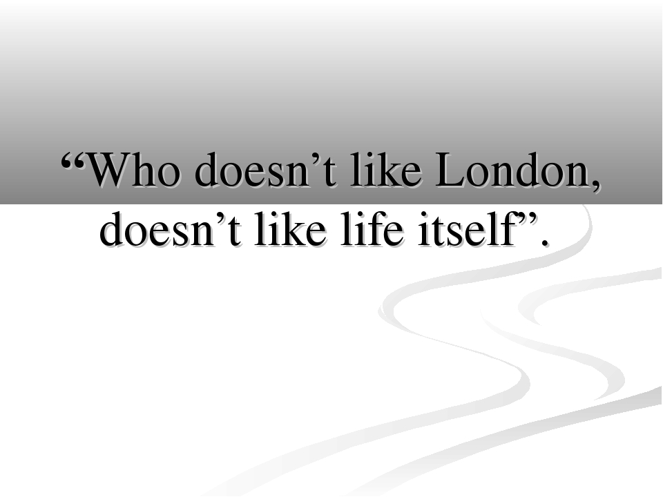 """Who doesn't like London, doesn't like life itself""."