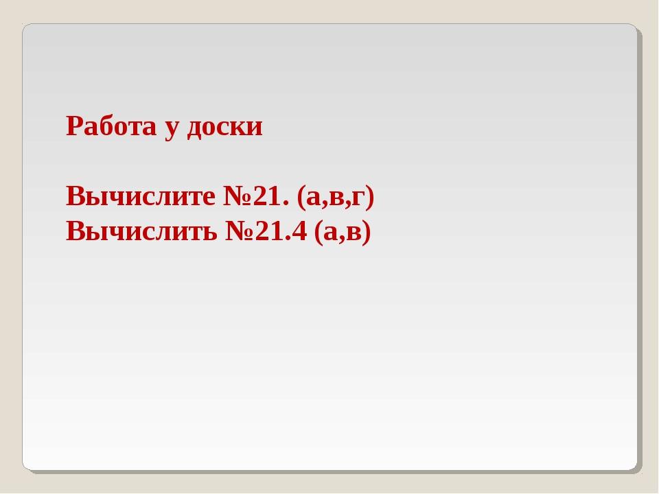 Работа у доски Вычислите №21. (а,в,г) Вычислить №21.4 (а,в)