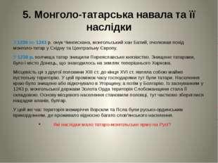 5. Монголо-татарська навала та її наслідки З 1236 по 1243 р. онук Чингисхана,