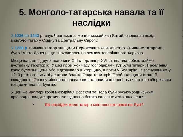 5. Монголо-татарська навала та її наслідки З 1236 по 1243 р. онук Чингисхана,...
