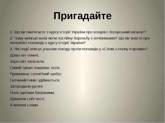 Пригадайте 1. Що ви пам'ятаєте з курсу історії України про хозарів і Хозарськ...