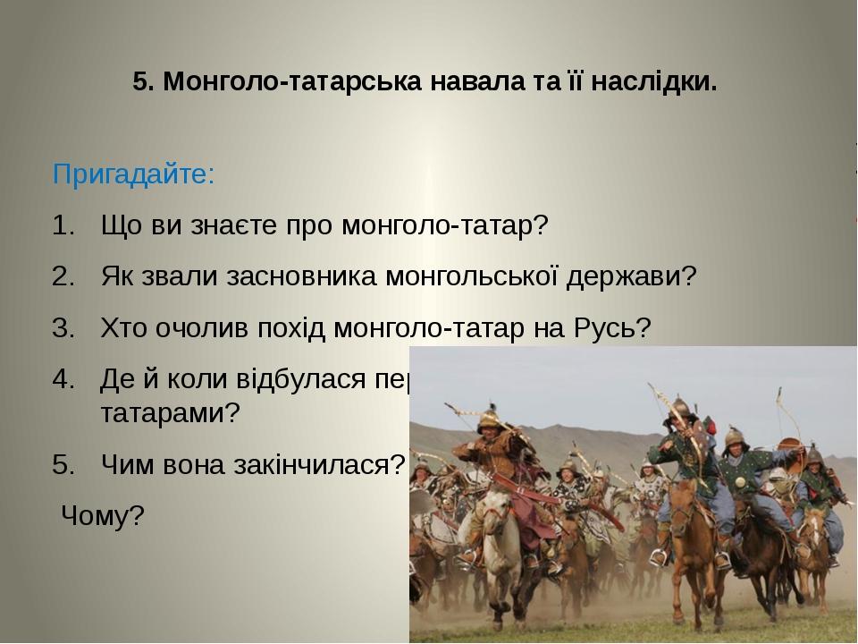 5. Монголо-татарська навала та її наслідки. Пригадайте: Що ви знаєте про мон...