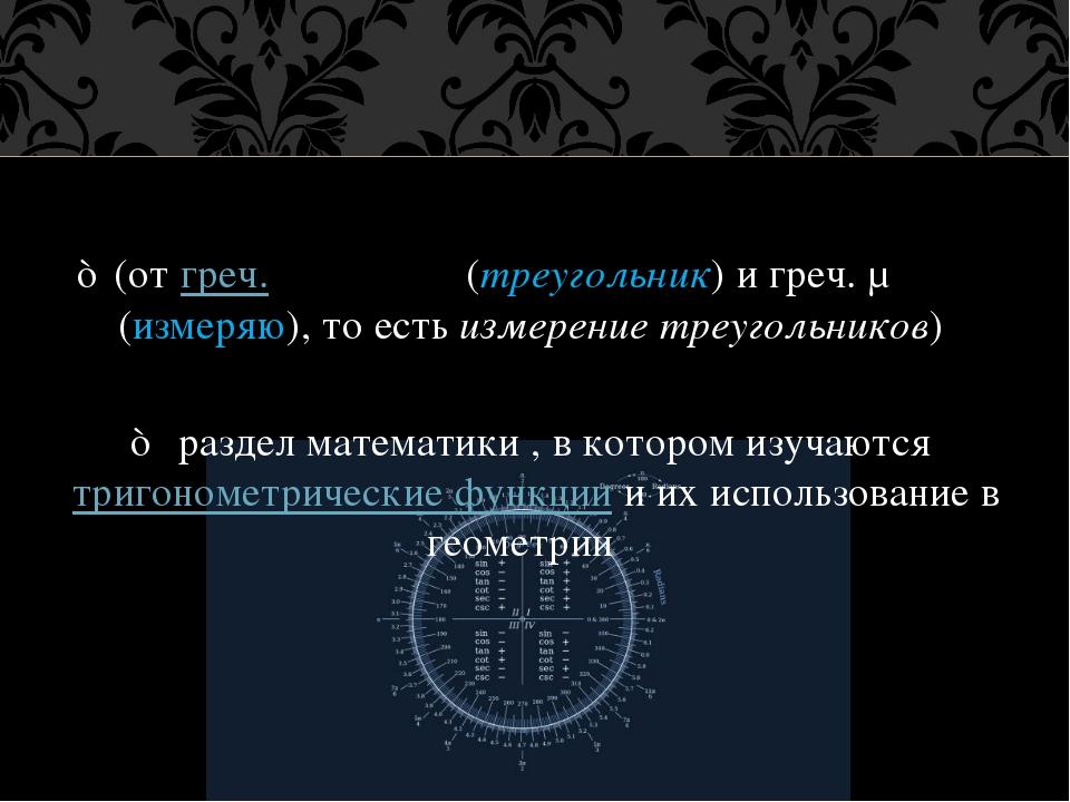 ♠ (от греч. τρίγωνον (треугольник) и греч. μέτρεο (измеряю), то есть измерени...