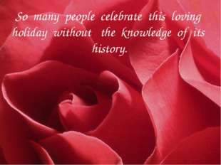 So many people celebrate this loving holiday without the knowledge of its his
