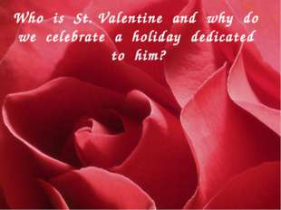 Who is St. Valentine and why do we celebrate a holiday dedicated to him?