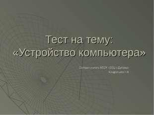 Тест на тему: «Устройство компьютера» Составил учитель МБОУ «ООШ с.Дубовка» К