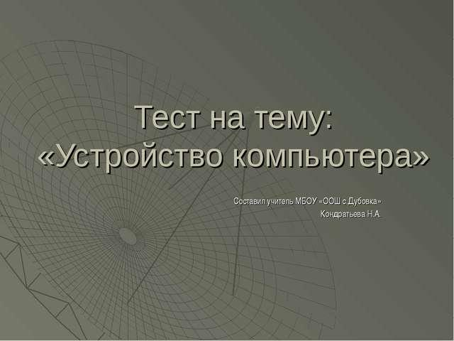 Тест на тему: «Устройство компьютера» Составил учитель МБОУ «ООШ с.Дубовка» К...