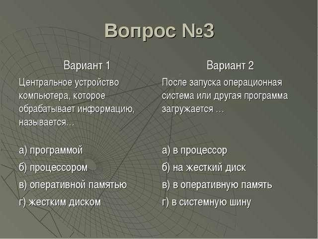 Вопрос №3 Вариант 1Вариант 2 Центральное устройство компьютера, которое обра...