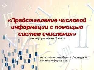 Автор: Кузнецова Лариса Леонидовна, учитель информатики. «Представление число