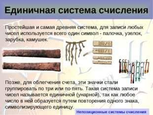 Единичная система счисления Простейшая и самая древняя система, для записи лю
